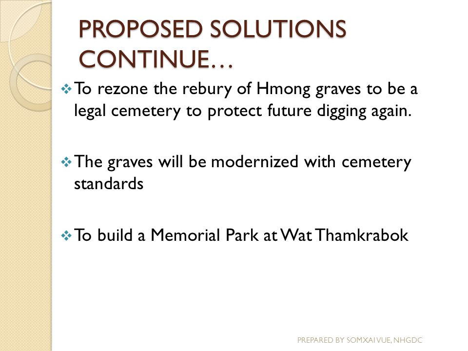 PROPOSED SOLUTIONS CONTINUE… PREPARED BY SOMXAI VUE, NHGDC  To rezone the rebury of Hmong graves to be a legal cemetery to protect future digging aga
