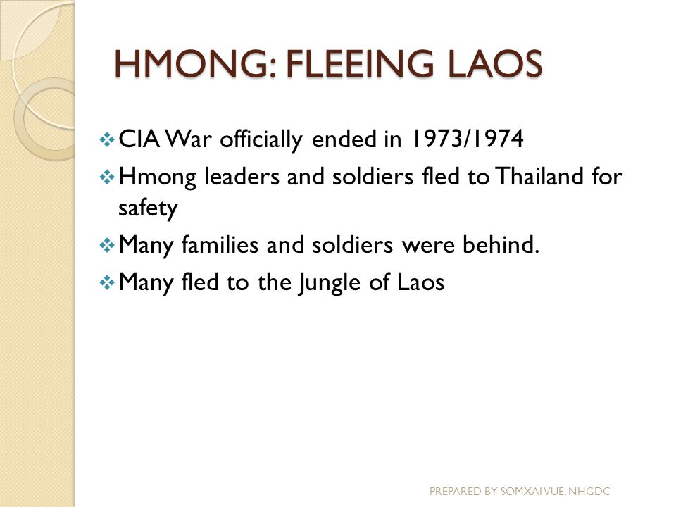 HMONG: FLEEING LAOS PREPARED BY SOMXAI VUE, NHGDC  CIA War officially ended in 1973/1974  Hmong leaders and soldiers fled to Thailand for safety  M