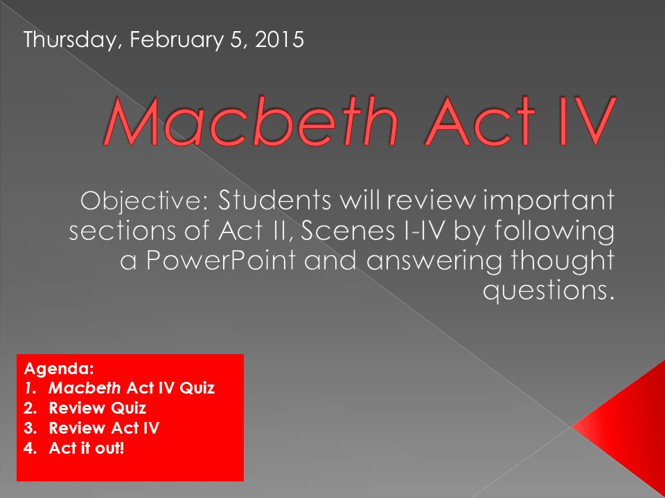 Agenda: 1.Macbeth Act IV Quiz 2.Review Quiz 3.Review Act IV 4.Act it out.