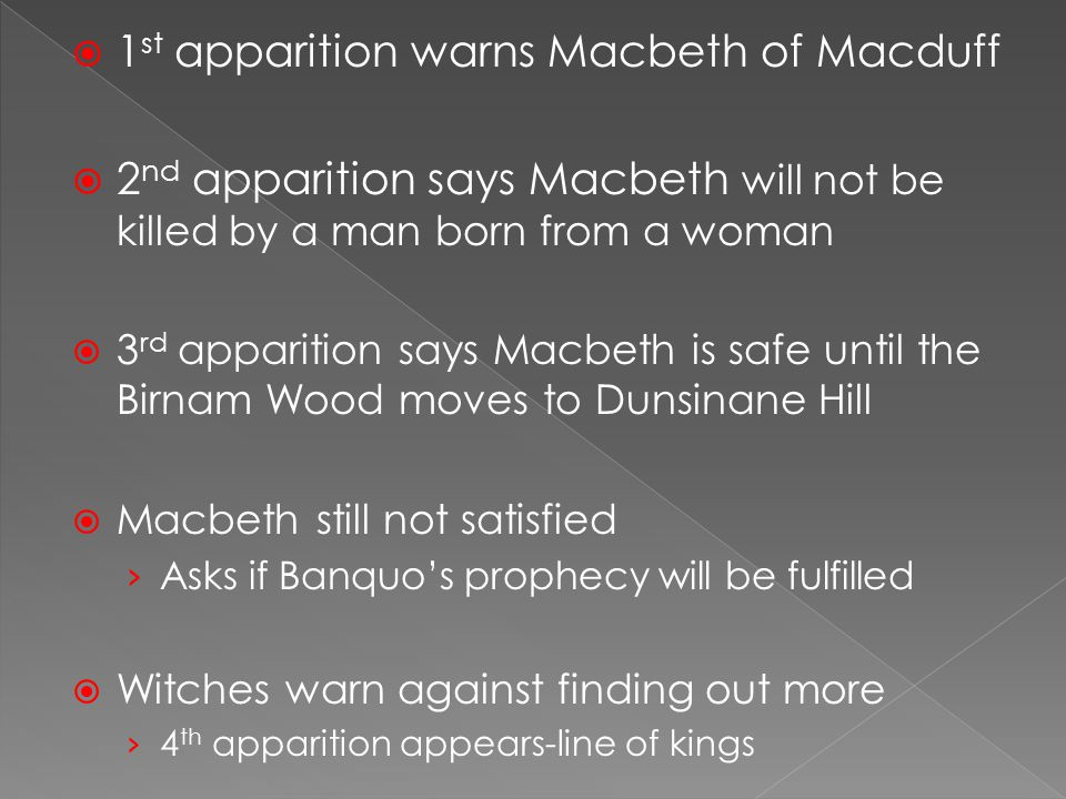  1 st apparition warns Macbeth of Macduff  2 nd apparition says Macbeth will not be killed by a man born from a woman  3 rd apparition says Macbeth is safe until the Birnam Wood moves to Dunsinane Hill  Macbeth still not satisfied › Asks if Banquo's prophecy will be fulfilled  Witches warn against finding out more › 4 th apparition appears-line of kings