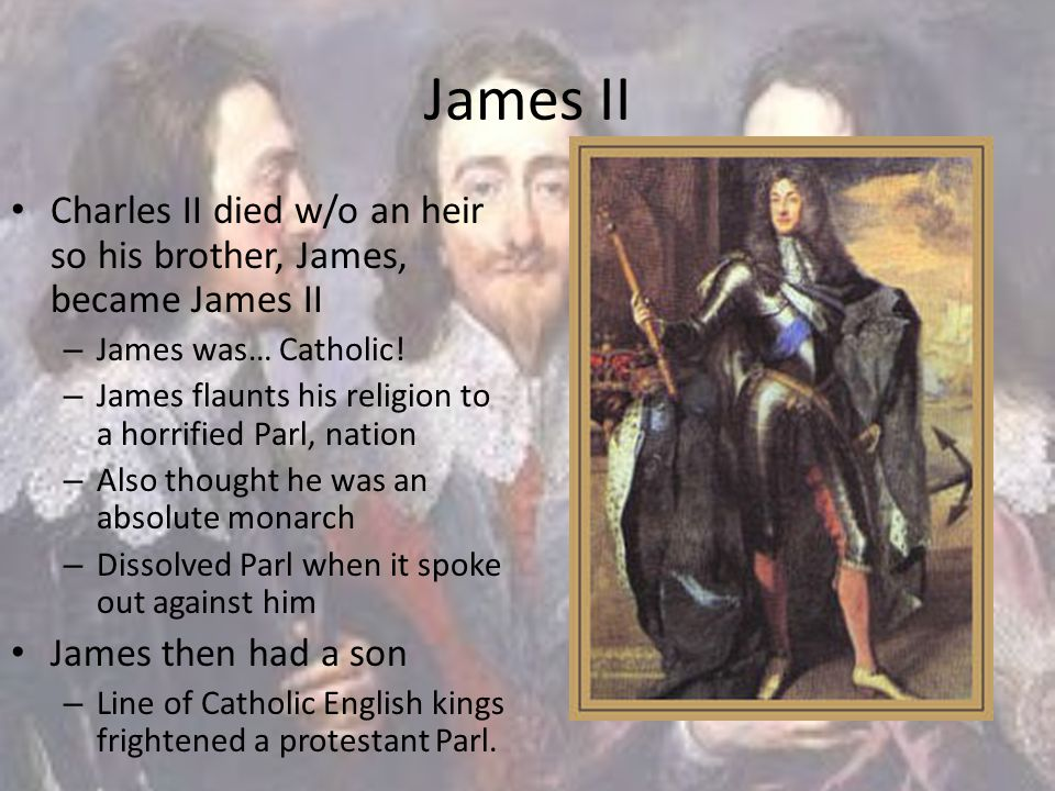 James II Charles II died w/o an heir so his brother, James, became James II – James was… Catholic! – James flaunts his religion to a horrified Parl, n