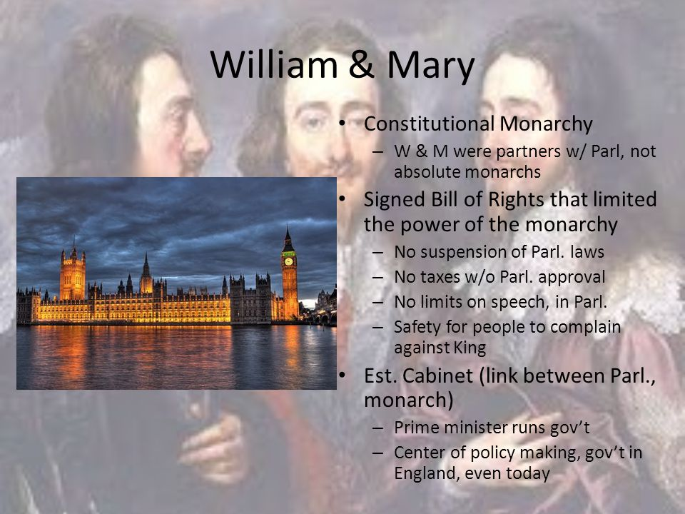 William & Mary Constitutional Monarchy – W & M were partners w/ Parl, not absolute monarchs Signed Bill of Rights that limited the power of the monarc