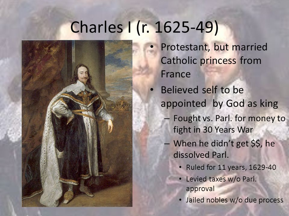 Charles I (r. 1625-49) Protestant, but married Catholic princess from France Believed self to be appointed by God as king – Fought vs. Parl. for money