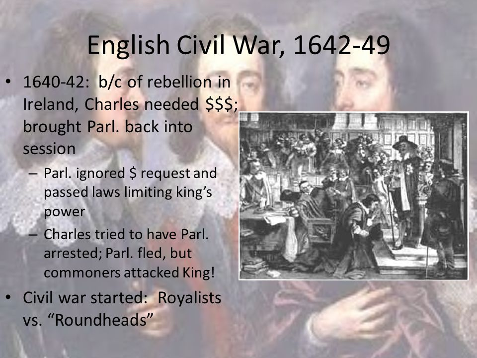English Civil War, 1642-49 1640-42: b/c of rebellion in Ireland, Charles needed $$$; brought Parl. back into session – Parl. ignored $ request and pas
