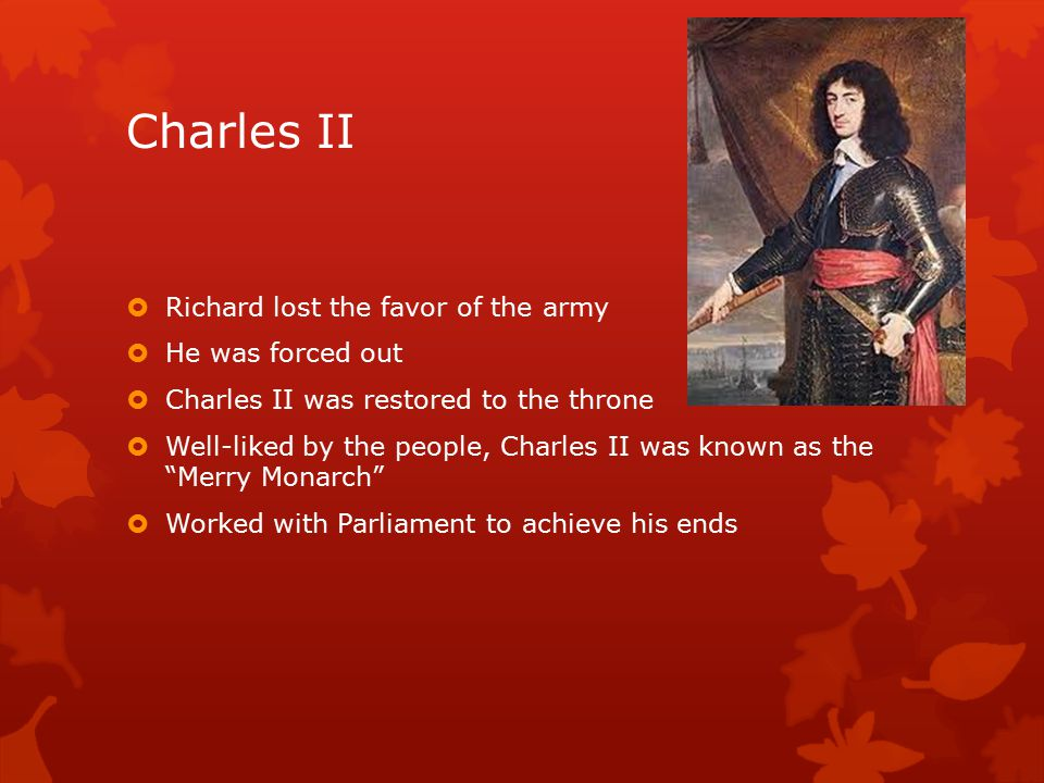 Charles II  Richard lost the favor of the army  He was forced out  Charles II was restored to the throne  Well-liked by the people, Charles II was