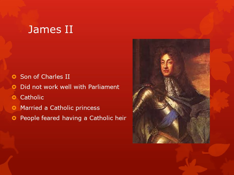 James II  Son of Charles II  Did not work well with Parliament  Catholic  Married a Catholic princess  People feared having a Catholic heir
