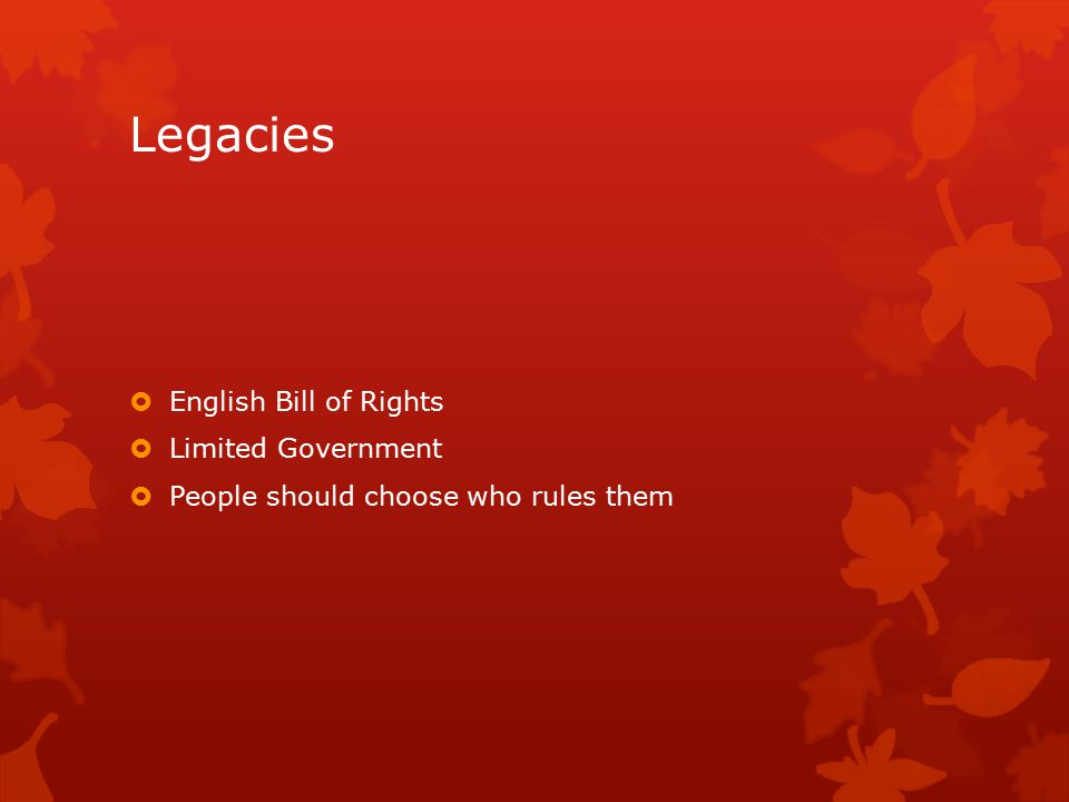 Legacies  English Bill of Rights  Limited Government  People should choose who rules them