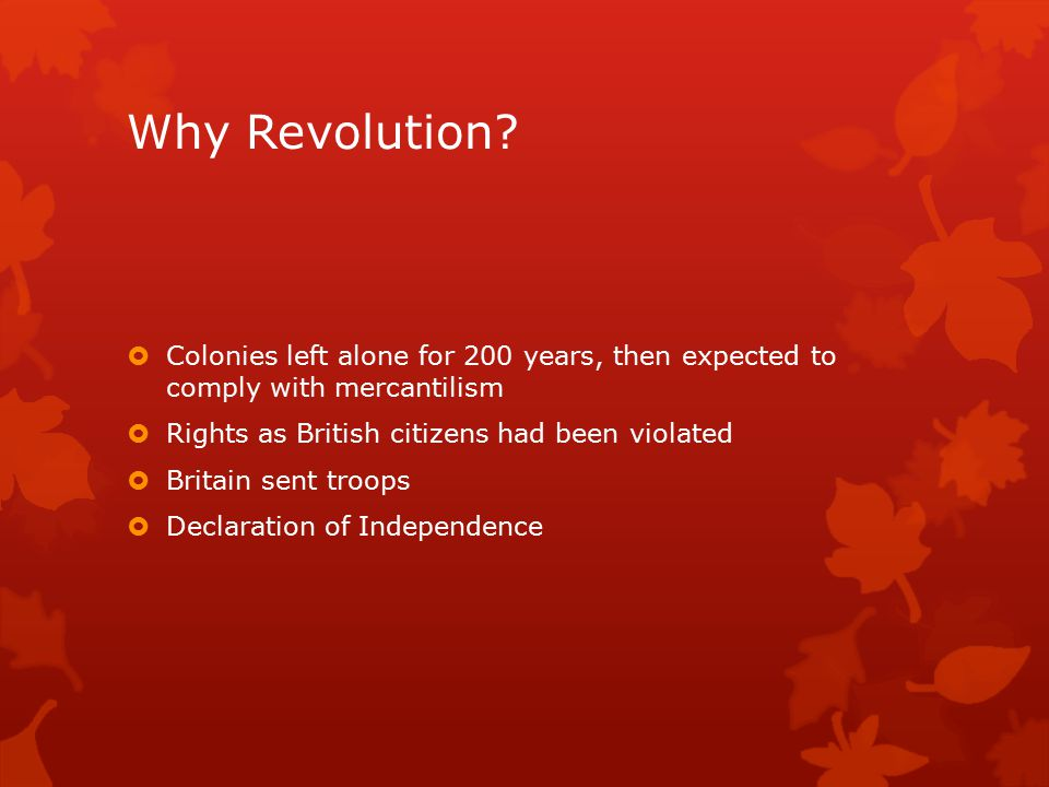 Why Revolution?  Colonies left alone for 200 years, then expected to comply with mercantilism  Rights as British citizens had been violated  Britai