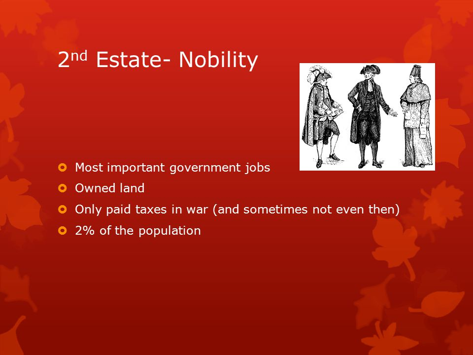 2 nd Estate- Nobility  Most important government jobs  Owned land  Only paid taxes in war (and sometimes not even then)  2% of the population