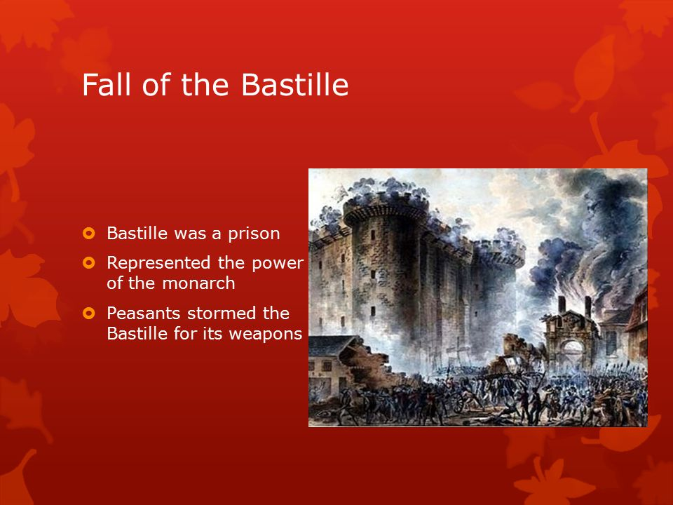 Fall of the Bastille  Bastille was a prison  Represented the power of the monarch  Peasants stormed the Bastille for its weapons
