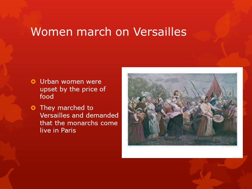 Women march on Versailles  Urban women were upset by the price of food  They marched to Versailles and demanded that the monarchs come live in Paris