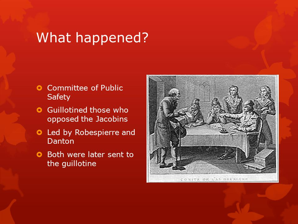 What happened?  Committee of Public Safety  Guillotined those who opposed the Jacobins  Led by Robespierre and Danton  Both were later sent to the