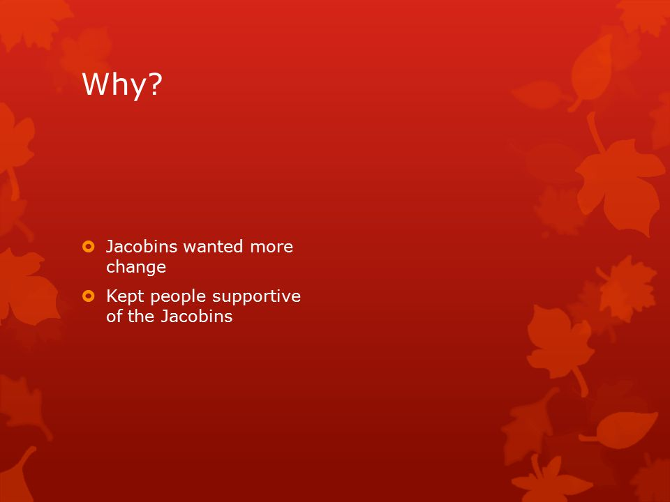 Why?  Jacobins wanted more change  Kept people supportive of the Jacobins