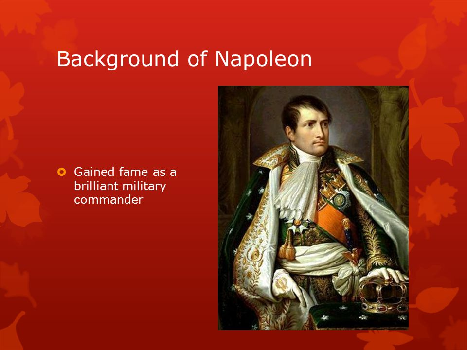 Background of Napoleon  Gained fame as a brilliant military commander
