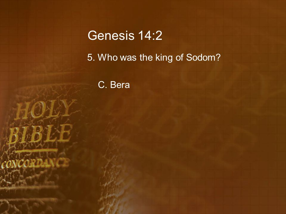 Genesis 14:2 5. Who was the king of Sodom? C. Bera