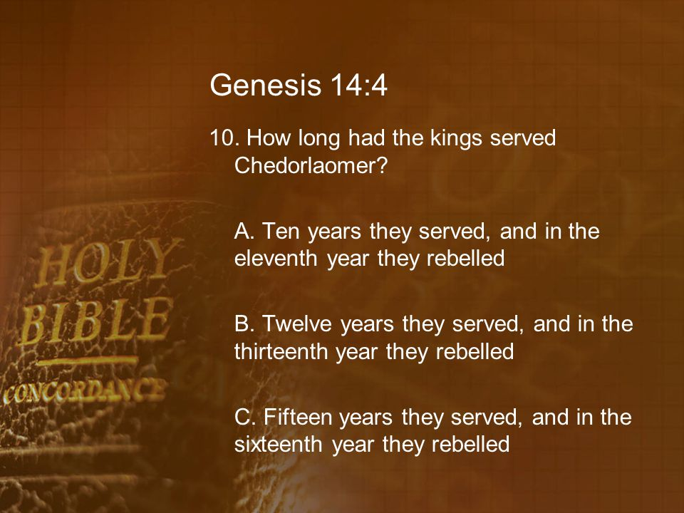Genesis 14:4 10. How long had the kings served Chedorlaomer? A. Ten years they served, and in the eleventh year they rebelled B. Twelve years they ser