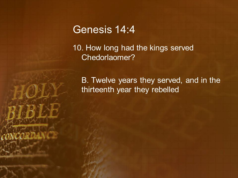 Genesis 14:4 10.How long had the kings served Chedorlaomer.