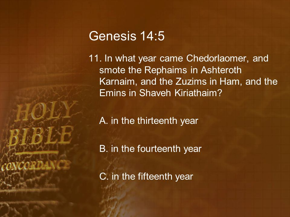 Genesis 14:5 11. In what year came Chedorlaomer, and smote the Rephaims in Ashteroth Karnaim, and the Zuzims in Ham, and the Emins in Shaveh Kiriathai