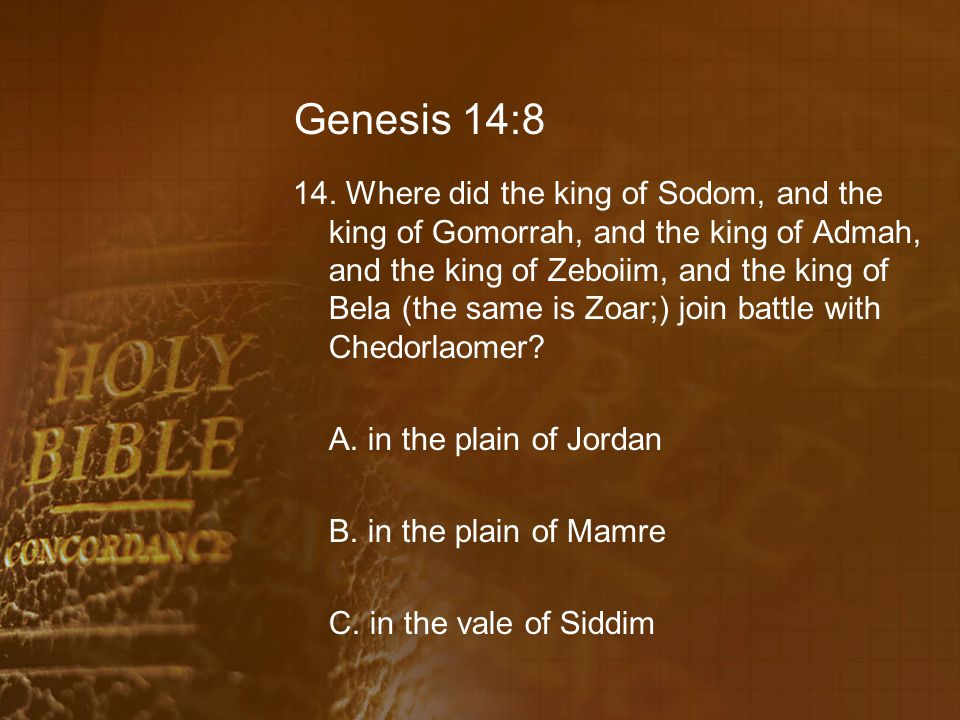 Genesis 14:8 14. Where did the king of Sodom, and the king of Gomorrah, and the king of Admah, and the king of Zeboiim, and the king of Bela (the same