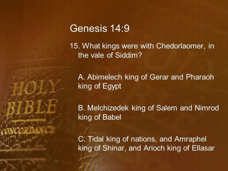 Genesis 14:9 15.What kings were with Chedorlaomer, in the vale of Siddim.