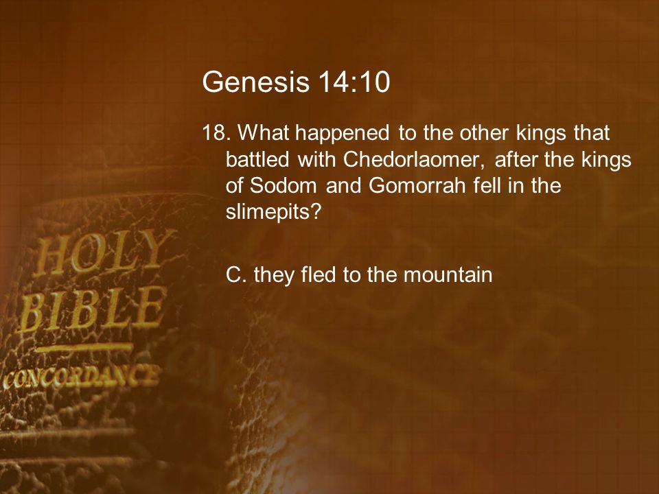 Genesis 14:10 18. What happened to the other kings that battled with Chedorlaomer, after the kings of Sodom and Gomorrah fell in the slimepits? C. the