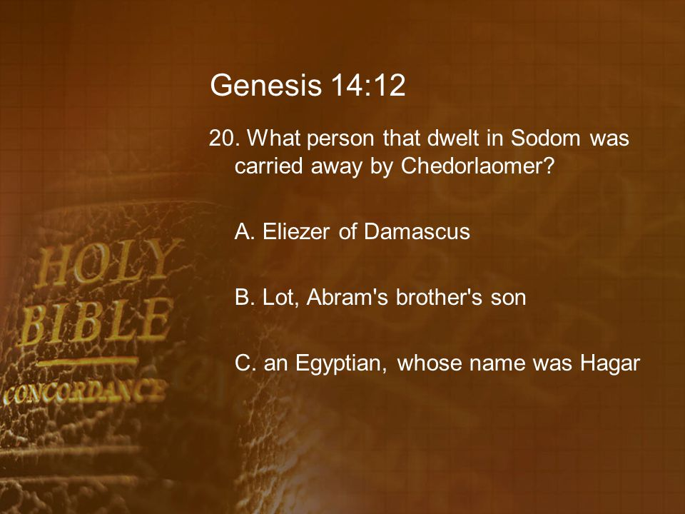 Genesis 14:12 20. What person that dwelt in Sodom was carried away by Chedorlaomer? A. Eliezer of Damascus B. Lot, Abram's brother's son C. an Egyptia