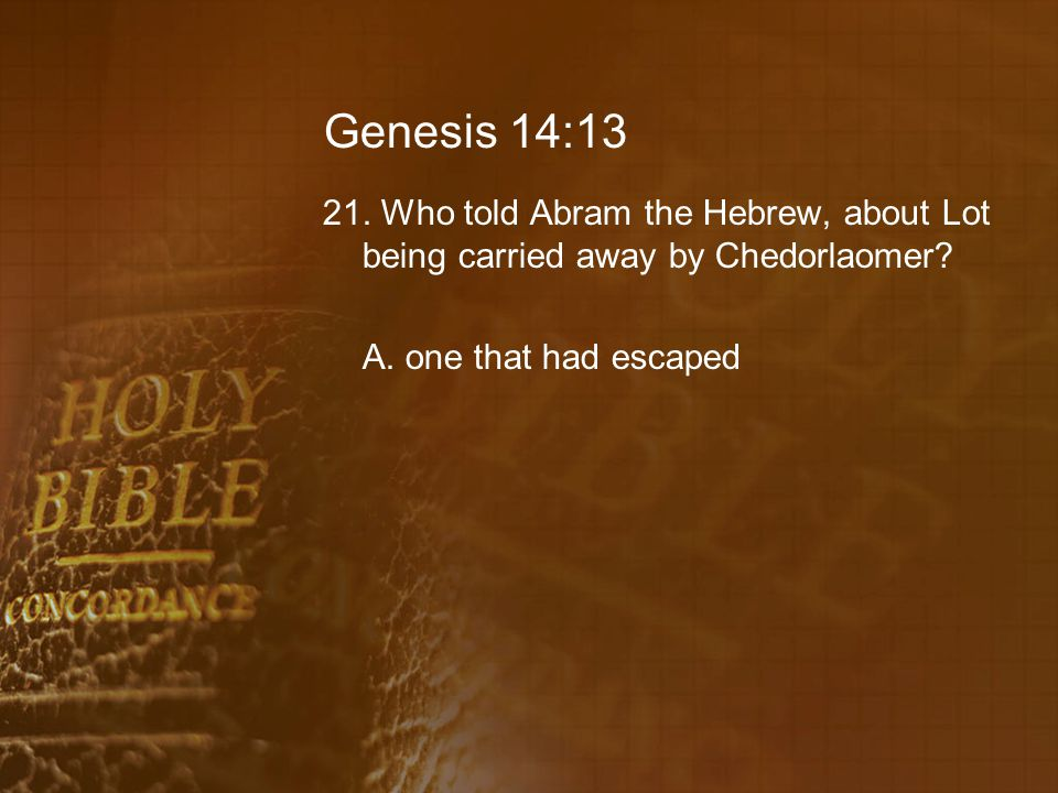 Genesis 14:13 21. Who told Abram the Hebrew, about Lot being carried away by Chedorlaomer? A. one that had escaped