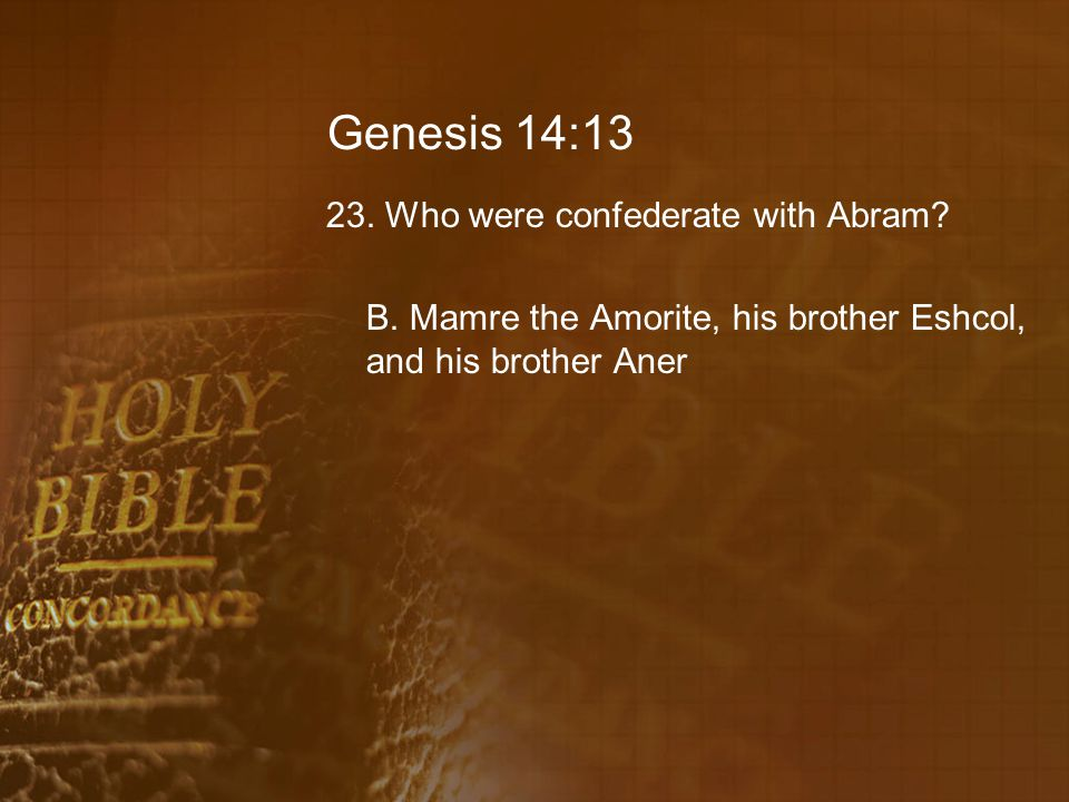 Genesis 14:13 23. Who were confederate with Abram? B. Mamre the Amorite, his brother Eshcol, and his brother Aner