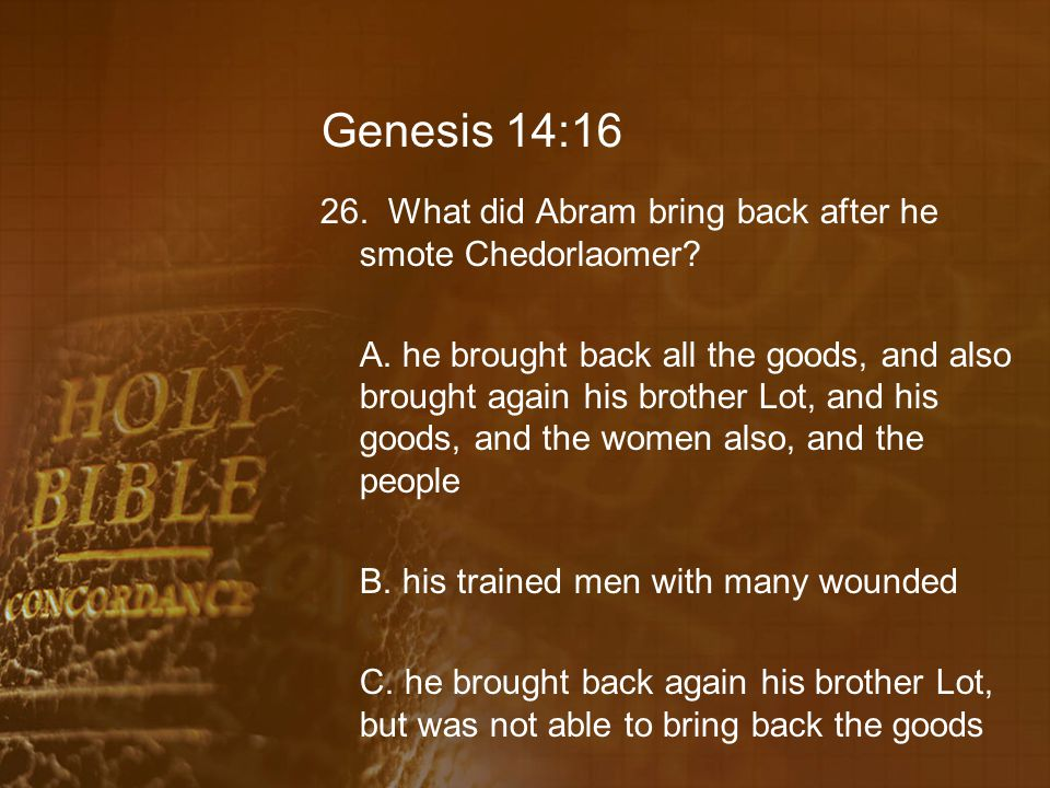 Genesis 14:16 26.What did Abram bring back after he smote Chedorlaomer.