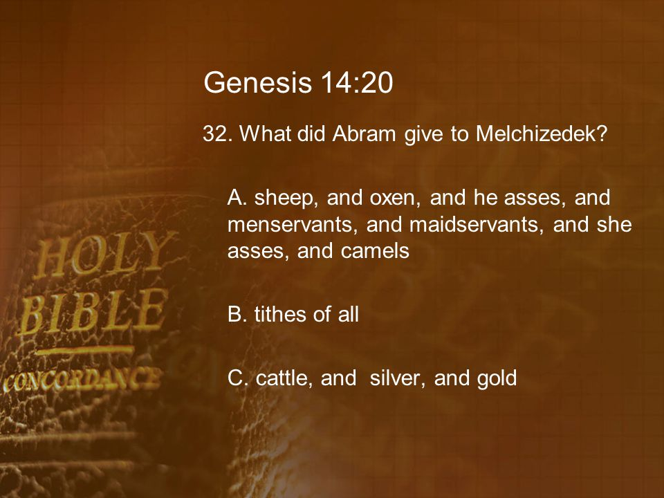 Genesis 14:20 32. What did Abram give to Melchizedek? A. sheep, and oxen, and he asses, and menservants, and maidservants, and she asses, and camels B