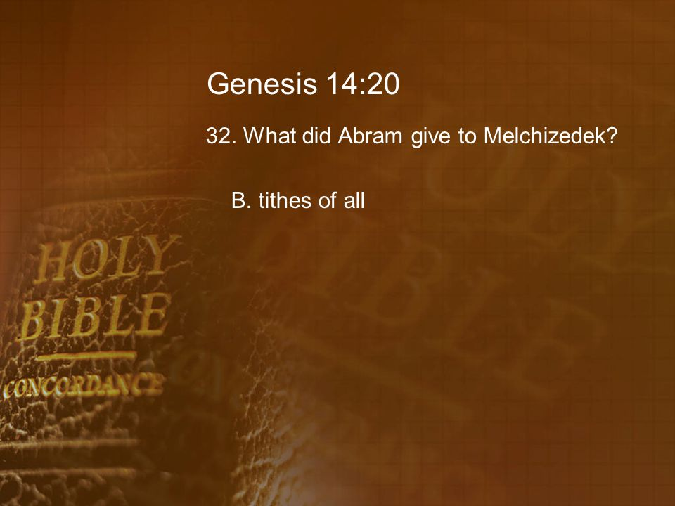 Genesis 14:20 32. What did Abram give to Melchizedek? B. tithes of all