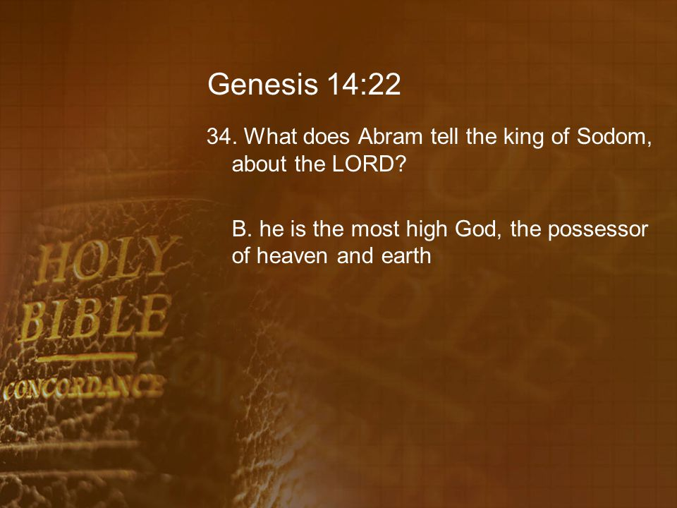 Genesis 14:22 34. What does Abram tell the king of Sodom, about the LORD? B. he is the most high God, the possessor of heaven and earth