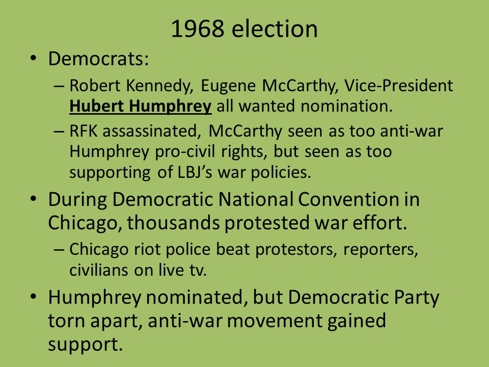 1968 election Democrats: – Robert Kennedy, Eugene McCarthy, Vice-President Hubert Humphrey all wanted nomination. – RFK assassinated, McCarthy seen as