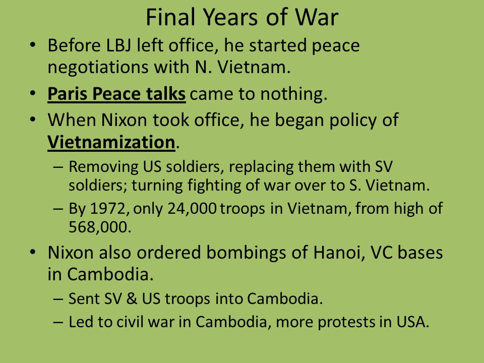 Final Years of War Before LBJ left office, he started peace negotiations with N. Vietnam. Paris Peace talks came to nothing. When Nixon took office, h