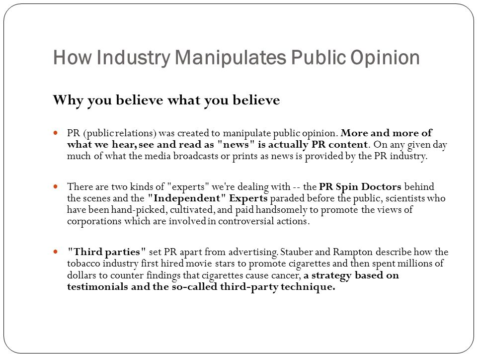 How Industry Manipulates Public Opinion Why you believe what you believe PR (public relations) was created to manipulate public opinion. More and more