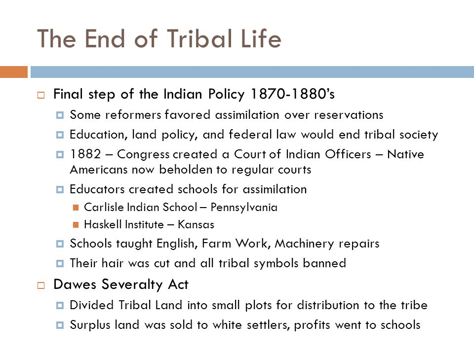 The End of Tribal Life  Final step of the Indian Policy 1870-1880's  Some reformers favored assimilation over reservations  Education, land policy, and federal law would end tribal society  1882 – Congress created a Court of Indian Officers – Native Americans now beholden to regular courts  Educators created schools for assimilation Carlisle Indian School – Pennsylvania Haskell Institute – Kansas  Schools taught English, Farm Work, Machinery repairs  Their hair was cut and all tribal symbols banned  Dawes Severalty Act  Divided Tribal Land into small plots for distribution to the tribe  Surplus land was sold to white settlers, profits went to schools