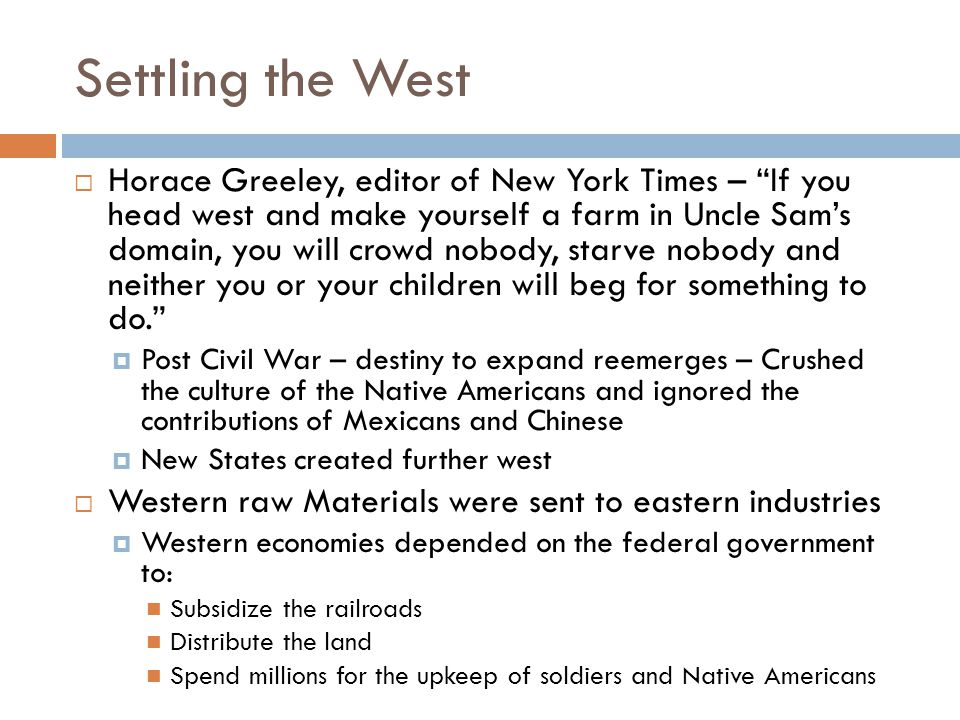 Settling the West  Horace Greeley, editor of New York Times – If you head west and make yourself a farm in Uncle Sam's domain, you will crowd nobody, starve nobody and neither you or your children will beg for something to do.  Post Civil War – destiny to expand reemerges – Crushed the culture of the Native Americans and ignored the contributions of Mexicans and Chinese  New States created further west  Western raw Materials were sent to eastern industries  Western economies depended on the federal government to: Subsidize the railroads Distribute the land Spend millions for the upkeep of soldiers and Native Americans
