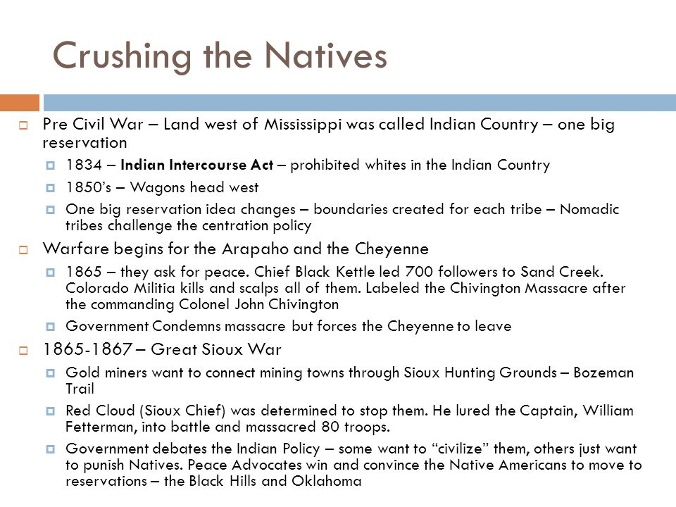Crushing the Natives  Pre Civil War – Land west of Mississippi was called Indian Country – one big reservation  1834 – Indian Intercourse Act – prohibited whites in the Indian Country  1850's – Wagons head west  One big reservation idea changes – boundaries created for each tribe – Nomadic tribes challenge the centration policy  Warfare begins for the Arapaho and the Cheyenne  1865 – they ask for peace.