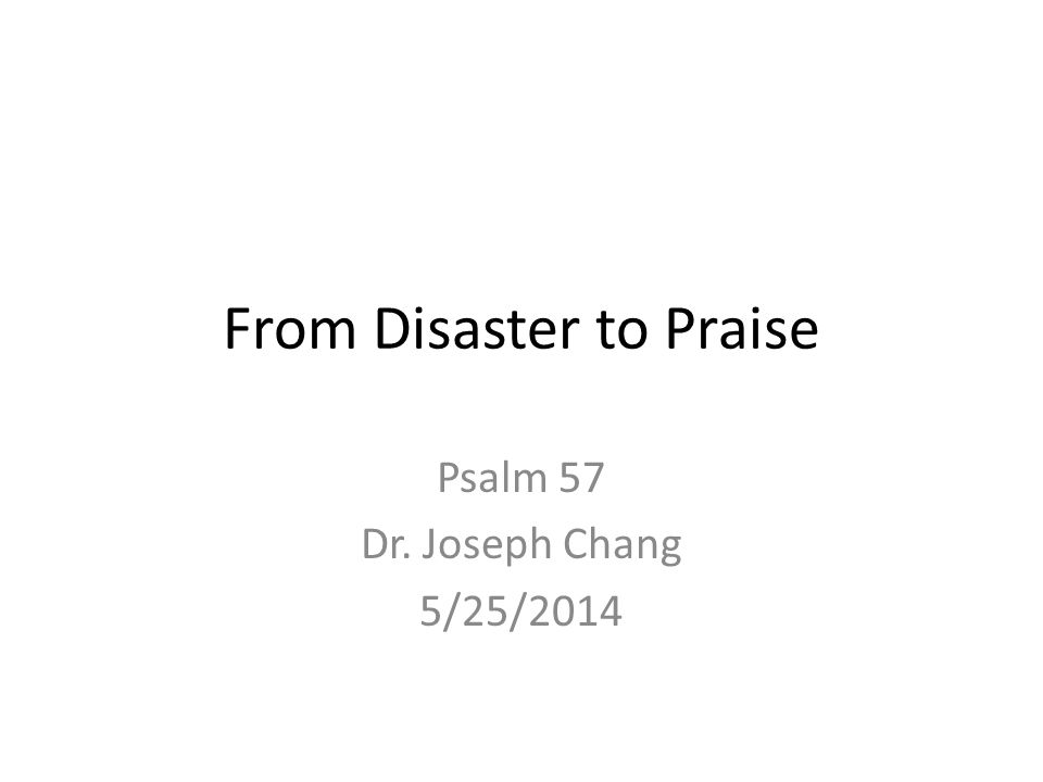 From Disaster to Praise Psalm 57 Dr. Joseph Chang 5/25/2014