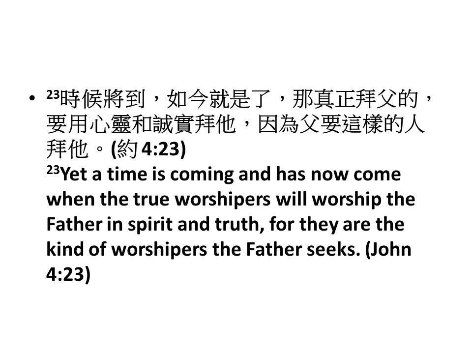 23 時候將到,如今就是了,那真正拜父的, 要用心靈和誠實拜他,因為父要這樣的人 拜他。 ( 約 4:23) 23 Yet a time is coming and has now come when the true worshipers will worship the Father in spirit and truth, for they are the kind of worshipers the Father seeks.