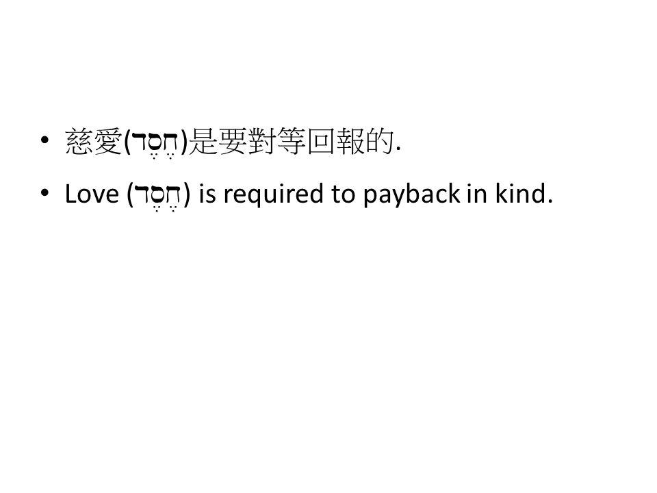 慈愛 ( ds,x, ) 是要對等回報的. Love ( ds,x, ) is required to payback in kind.