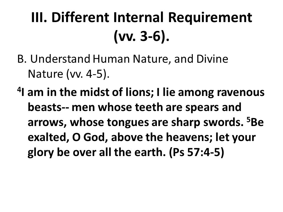 III. Different Internal Requirement (vv. 3-6). B. Understand Human Nature, and Divine Nature (vv. 4-5). 4 I am in the midst of lions; I lie among rave