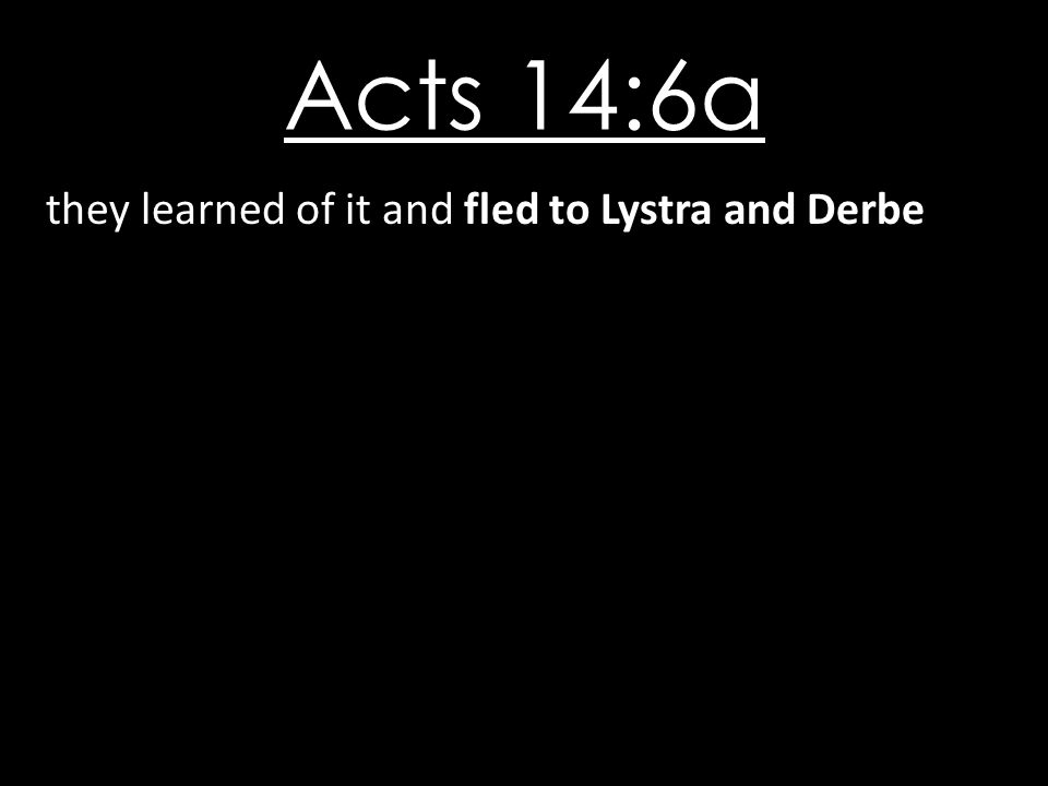 Acts 14:6a they learned of it and fled to Lystra and Derbe