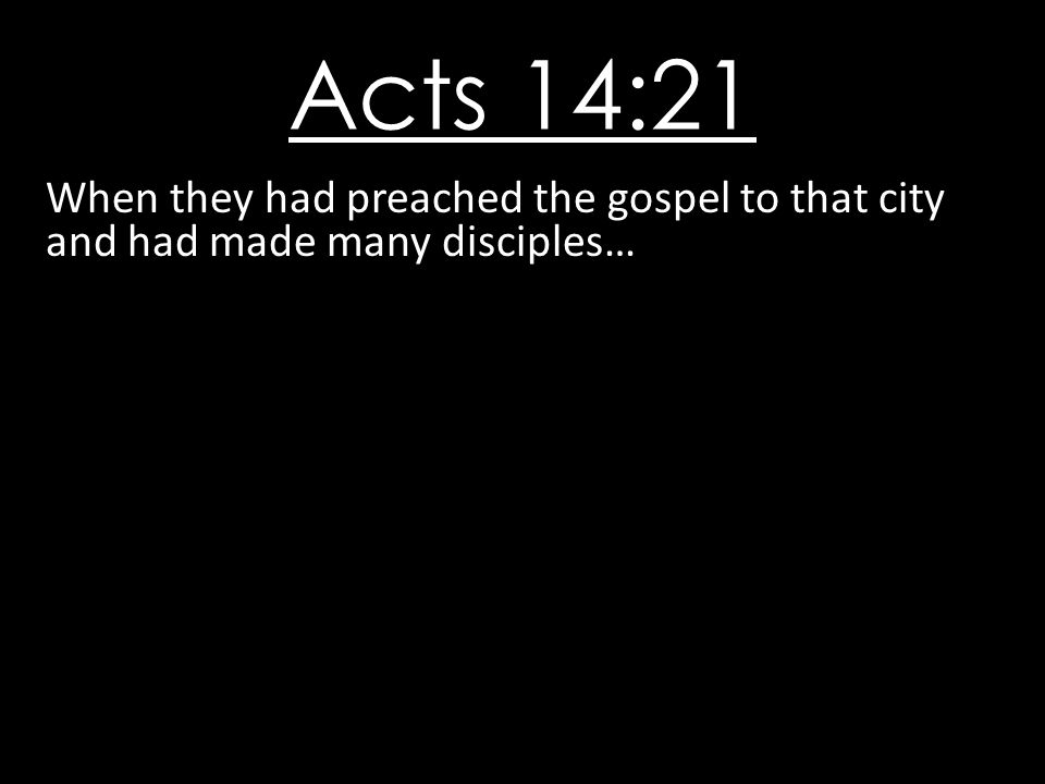 Acts 14:21 When they had preached the gospel to that city and had made many disciples…
