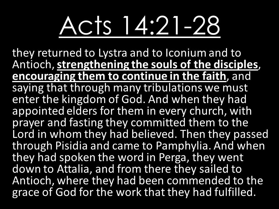 Acts 14:21-28 they returned to Lystra and to Iconium and to Antioch, strengthening the souls of the disciples, encouraging them to continue in the fai