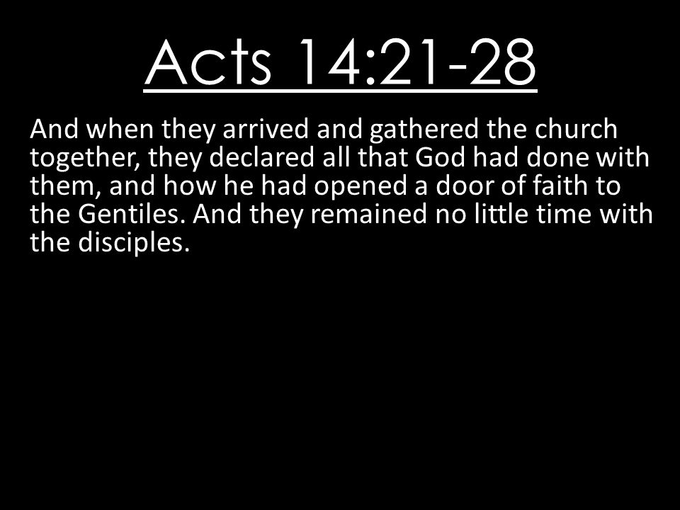 Acts 14:21-28 And when they arrived and gathered the church together, they declared all that God had done with them, and how he had opened a door of f