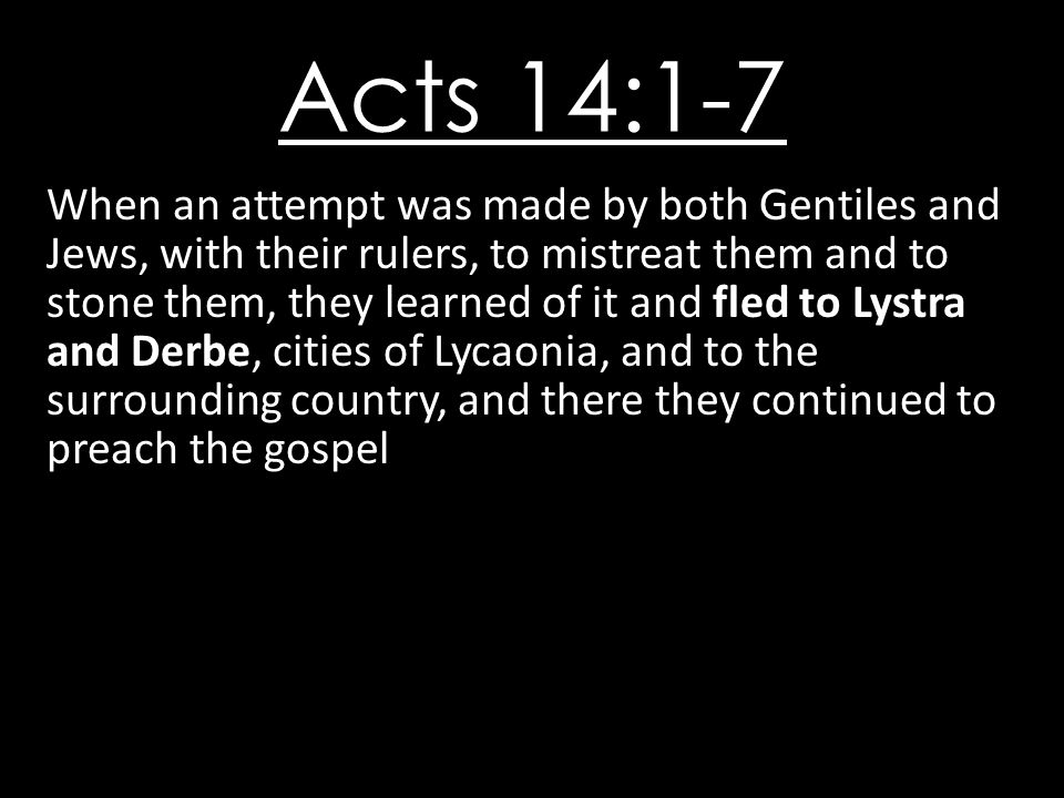 Acts 14:1-7 When an attempt was made by both Gentiles and Jews, with their rulers, to mistreat them and to stone them, they learned of it and fled to