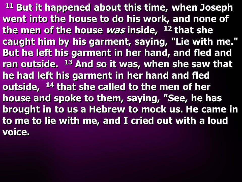 11 But it happened about this time, when Joseph went into the house to do his work, and none of the men of the house was inside, 12 that she caught him by his garment, saying, Lie with me. But he left his garment in her hand, and fled and ran outside.