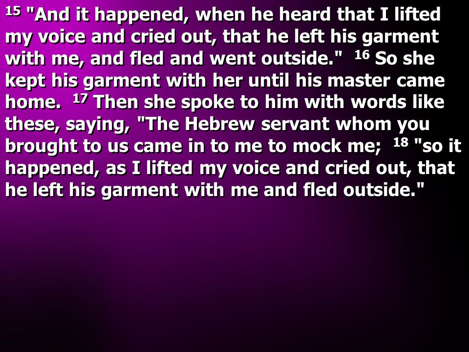 15 And it happened, when he heard that I lifted my voice and cried out, that he left his garment with me, and fled and went outside. 16 So she kept his garment with her until his master came home.