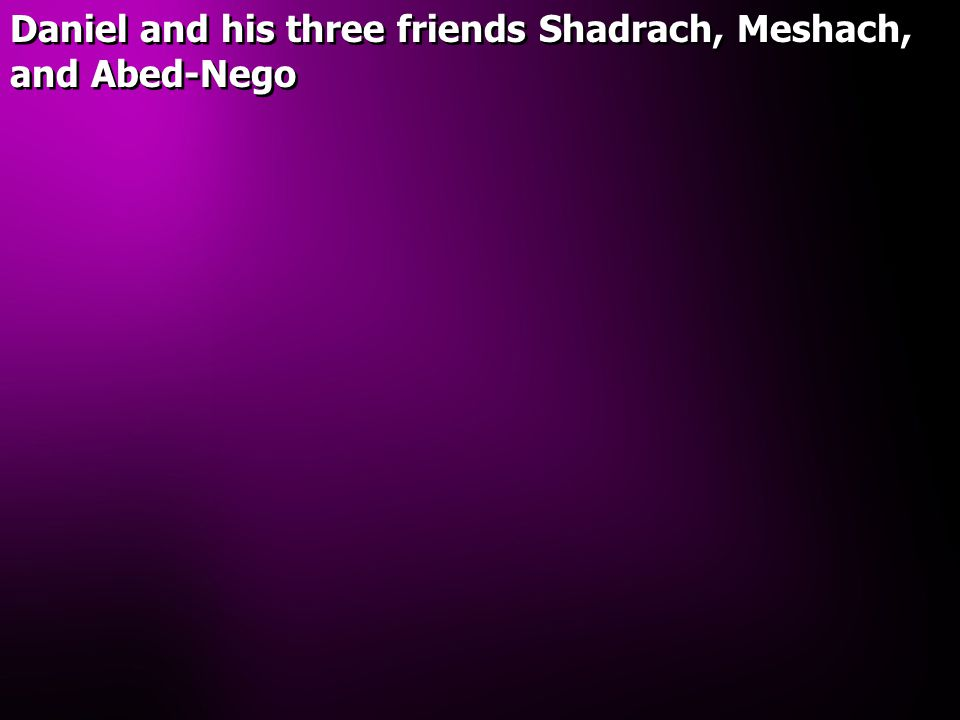 Daniel and his three friends Shadrach, Meshach, and Abed-Nego